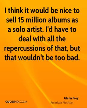 I think it would be nice to sell 15 million albums as a solo artist. I'd have to deal with all the repercussions of that, but that wouldn't be too bad.