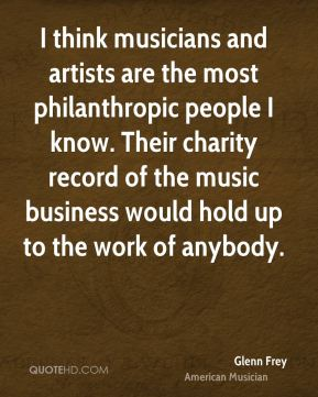 I think musicians and artists are the most philanthropic people I know. Their charity record of the music business would hold up to the work of anybody.