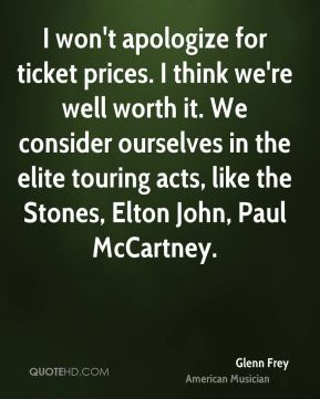 Glenn Frey - I won't apologize for ticket prices. I think we're well worth it. We consider ourselves in the elite touring acts, like the Stones, Elton John, Paul McCartney.