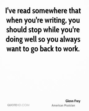 I've read somewhere that when you're writing, you should stop while you're doing well so you always want to go back to work.