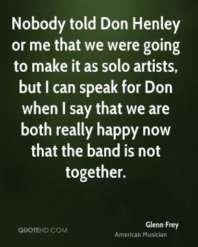 Glenn Frey - Nobody told Don Henley or me that we were going to make it as solo artists, but I can speak for Don when I say that we are both really happy now that the band is not together.