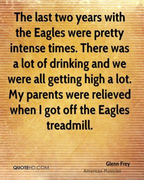 The last two years with the Eagles were pretty intense times. There was a lot of drinking and we were all getting high a lot. My parents were relieved when I got off the Eagles treadmill.
