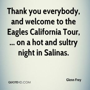 Glenn Frey - Thank you everybody, and welcome to the Eagles California Tour, ... on a hot and sultry night in Salinas.