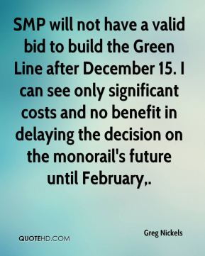 SMP will not have a valid bid to build the Green Line after December 15. I can see only significant costs and no benefit in delaying the decision on the monorail's future until February.