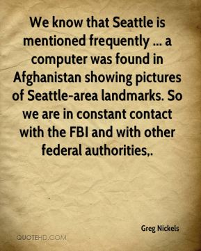 We know that Seattle is mentioned frequently ... a computer was found in Afghanistan showing pictures of Seattle-area landmarks. So we are in constant contact with the FBI and with other federal authorities.