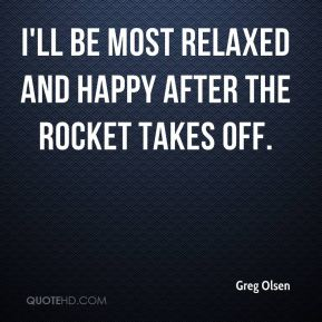 I'll be most relaxed and happy after the rocket takes off.