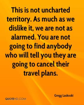 Gregg Laskoski - This is not uncharted territory. As much as we dislike it, we are not as alarmed. You are not going to find anybody who will tell you they are going to cancel their travel plans.