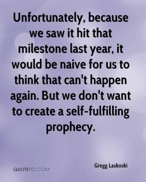 Gregg Laskoski - Unfortunately, because we saw it hit that milestone last year, it would be naive for us to think that can't happen again. But we don't want to create a self-fulfilling prophecy.