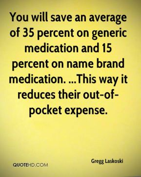 Gregg Laskoski - You will save an average of 35 percent on generic medication and 15 percent on name brand medication. ...This way it reduces their out-of-pocket expense.