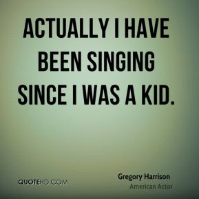 Actually I have been singing since I was a kid.