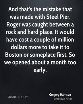 And that's the mistake that was made with Steel Pier. Roger was caught between a rock and hard place. It would have cost a couple of million dollars more to take it to Boston or someplace first. So we opened about a month too early.