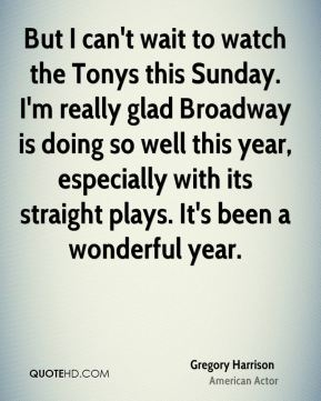 But I can't wait to watch the Tonys this Sunday. I'm really glad Broadway is doing so well this year, especially with its straight plays. It's been a wonderful year.