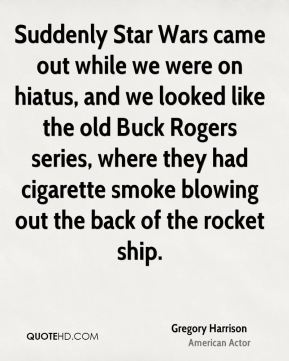 Gregory Harrison - Suddenly Star Wars came out while we were on hiatus, and we looked like the old Buck Rogers series, where they had cigarette smoke blowing out the back of the rocket ship.