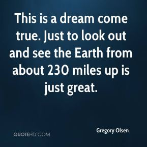 Gregory Olsen - This is a dream come true. Just to look out and see the Earth from about 230 miles up is just great.