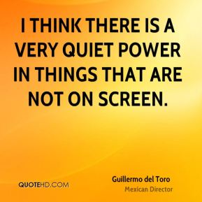 I think there is a very quiet power in things that are not on screen.