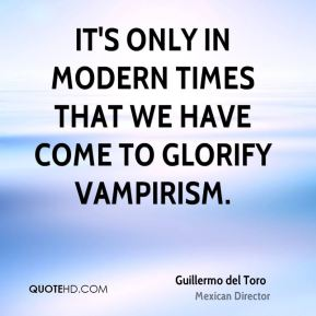 It's only in modern times that we have come to glorify vampirism.