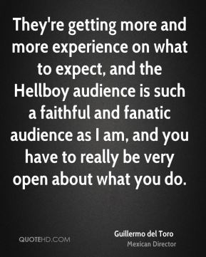 They're getting more and more experience on what to expect, and the Hellboy audience is such a faithful and fanatic audience as I am, and you have to really be very open about what you do.