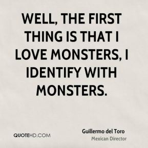 Well, the first thing is that I love monsters, I identify with monsters.