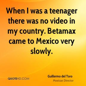 When I was a teenager there was no video in my country. Betamax came to Mexico very slowly.