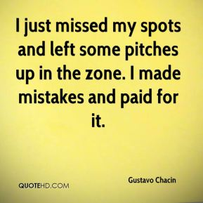 Gustavo Chacin - I just missed my spots and left some pitches up in the zone. I made mistakes and paid for it.