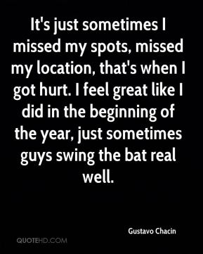 Gustavo Chacin - It's just sometimes I missed my spots, missed my location, that's when I got hurt. I feel great like I did in the beginning of the year, just sometimes guys swing the bat real well.