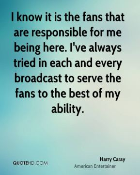 Harry Caray - I know it is the fans that are responsible for me being here. I've always tried in each and every broadcast to serve the fans to the best of my ability.