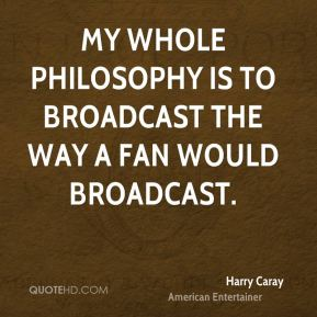 Harry Caray - My whole philosophy is to broadcast the way a fan would broadcast.