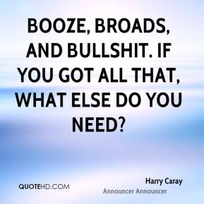 Booze, broads, and bullshit. If you got all that, what else do you need?