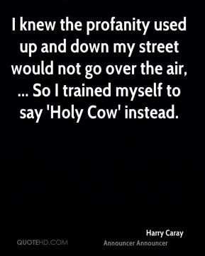 I knew the profanity used up and down my street would not go over the air, ... So I trained myself to say 'Holy Cow' instead.