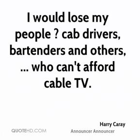 I would lose my people ? cab drivers, bartenders and others, ... who can't afford cable TV.