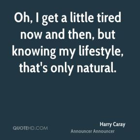 Oh, I get a little tired now and then, but knowing my lifestyle, that's only natural.