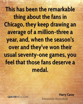 Harry Caray - This has been the remarkable thing about the fans in Chicago, they keep drawing an average of a million-three a year, and, when the season's over and they've won their usual seventy-one games, you feel that those fans deserve a medal.