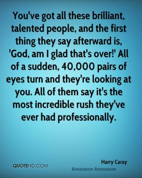 Harry Caray - You've got all these brilliant, talented people, and the first thing they say afterward is, 'God, am I glad that's over!' All of a sudden, 40,000 pairs of eyes turn and they're looking at you. All of them say it's the most incredible rush they've ever had professionally.