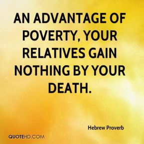 Hebrew Proverb - An advantage of poverty, your relatives gain nothing by your death.