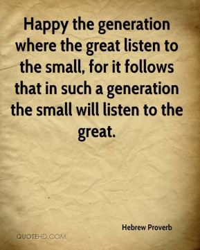 Happy the generation where the great listen to the small, for it follows that in such a generation the small will listen to the great.