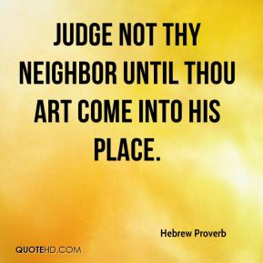 Hebrew Proverb - Judge not thy neighbor until thou art come into his place.