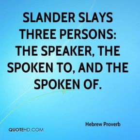 Slander slays three persons: the speaker, the spoken to, and the spoken of.