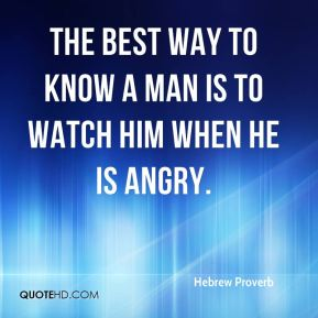 The best way to know a man is to watch him when he is angry.