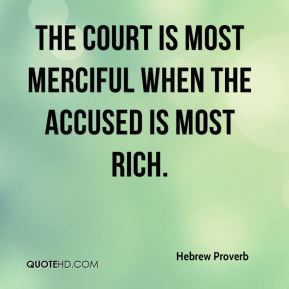 Hebrew Proverb - The court is most merciful when the accused is most rich.