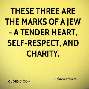 These three are the marks of a Jew - a tender heart, self-respect, and charity.