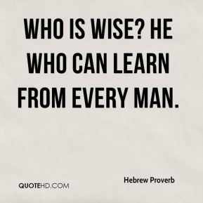 Who is wise? He who can learn from every man.