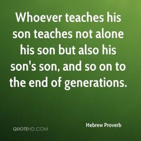 Whoever teaches his son teaches not alone his son but also his son's son, and so on to the end of generations.
