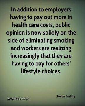 Helen Darling - In addition to employers having to pay out more in health care costs, public opinion is now solidly on the side of eliminating smoking and workers are realizing increasingly that they are having to pay for others' lifestyle choices.