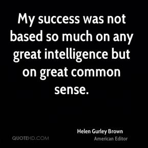 My success was not based so much on any great intelligence but on great common sense.