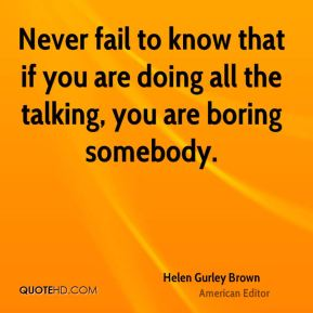 Never fail to know that if you are doing all the talking, you are boring somebody.