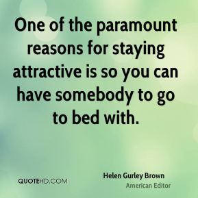 One of the paramount reasons for staying attractive is so you can have somebody to go to bed with.