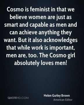 Helen Gurley Brown - Cosmo is feminist in that we believe women are just as smart and capable as men and can achieve anything they want. But it also acknowledges that while work is important, men are, too. The Cosmo girl absolutely loves men!