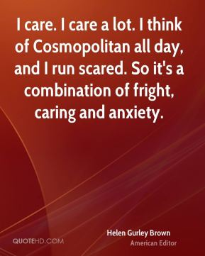 Helen Gurley Brown - I care. I care a lot. I think of Cosmopolitan all day, and I run scared. So it's a combination of fright, caring and anxiety.