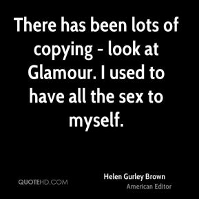 Helen Gurley Brown - There has been lots of copying - look at Glamour. I used to have all the sex to myself.