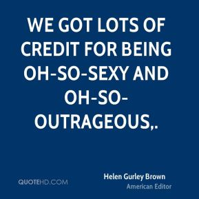 Helen Gurley Brown - We got lots of credit for being oh-so-sexy and oh-so-outrageous.